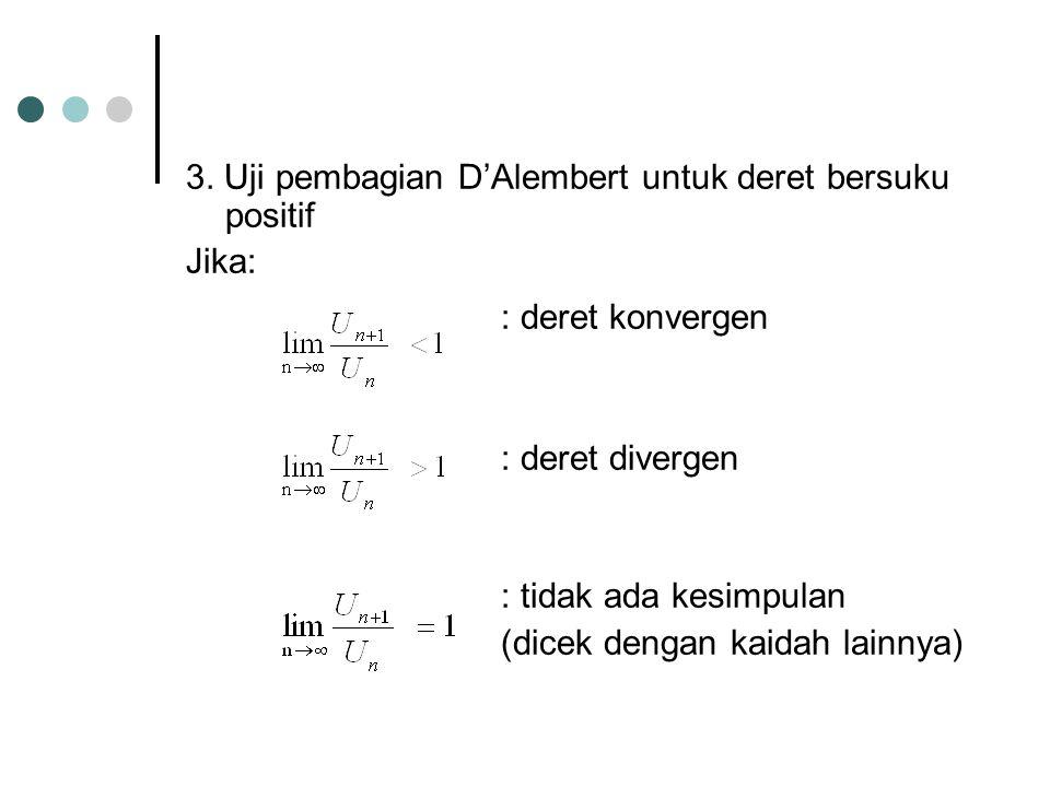 3. Uji pembagian D'Alembert untuk deret bersuku positif Jika: : deret konvergen : deret divergen : tidak ada kesimpulan (dicek dengan kaidah lainnya)