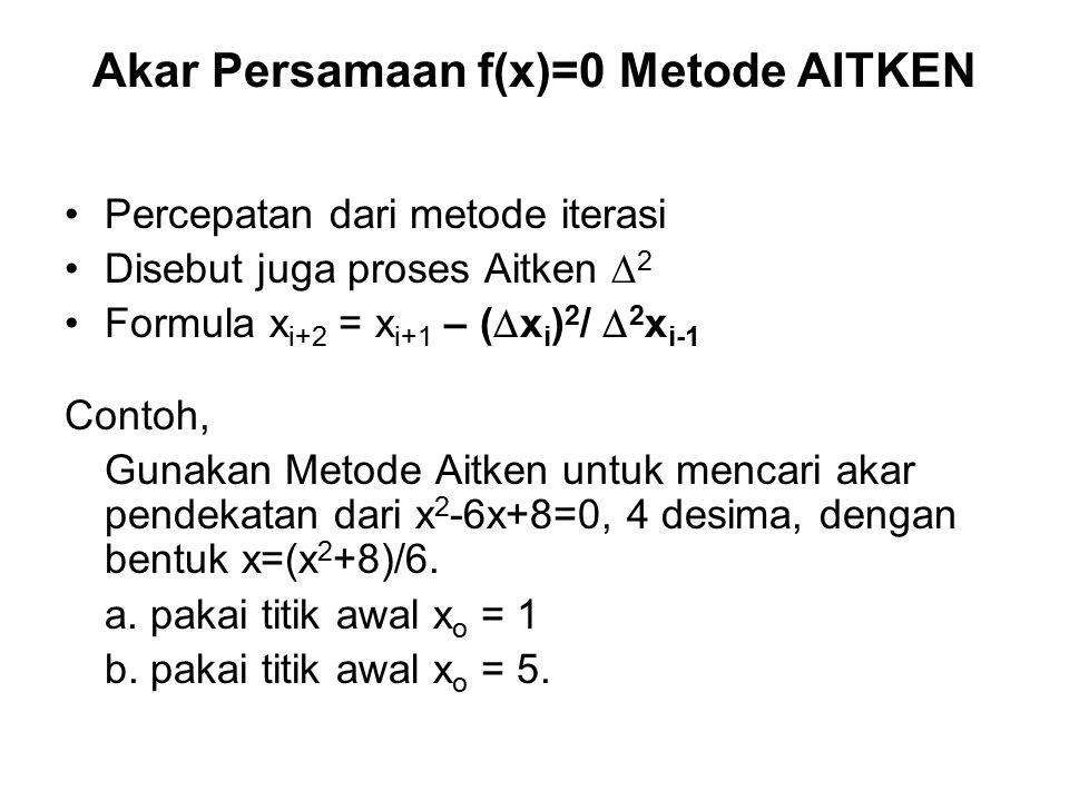Akar Persamaan f(x)=0 Metode AITKEN Percepatan dari metode iterasi Disebut juga proses Aitken  2 Formula x i+2 = x i+1 – (  x i ) 2 /  2 x i-1 Contoh, Gunakan Metode Aitken untuk mencari akar pendekatan dari x 2 -6x+8=0, 4 desima, dengan bentuk x=(x 2 +8)/6.