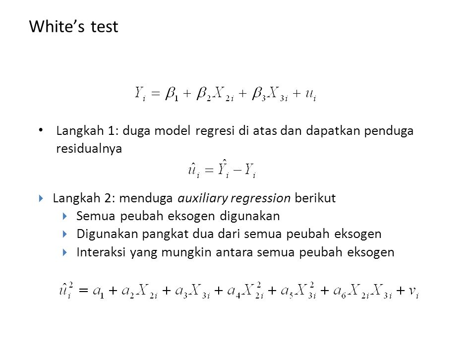 White's test  Uji LM yang mempunyai kelebihan dari uji-uji yang lain  Tidak memerlukan pengetahuan awal tentang peubah eksogen penyebab heteroskedas