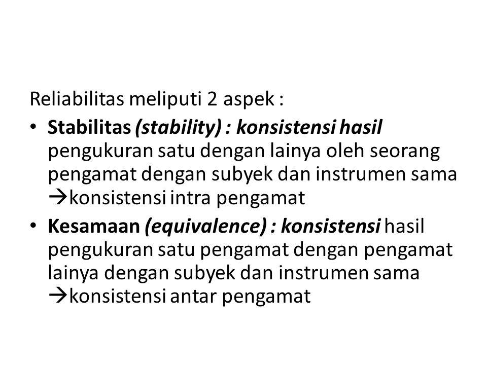 Reliabilitas meliputi 2 aspek : Stabilitas (stability) : konsistensi hasil pengukuran satu dengan lainya oleh seorang pengamat dengan subyek dan instr