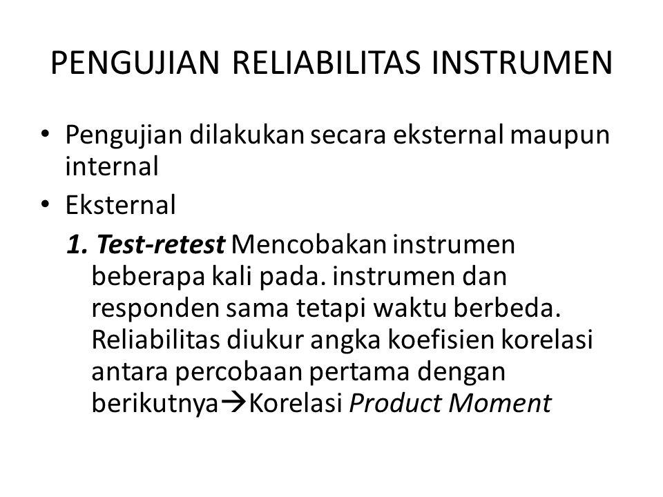 PENGUJIAN RELIABILITAS INSTRUMEN Pengujian dilakukan secara eksternal maupun internal Eksternal 1. Test-retest Mencobakan instrumen beberapa kali pada