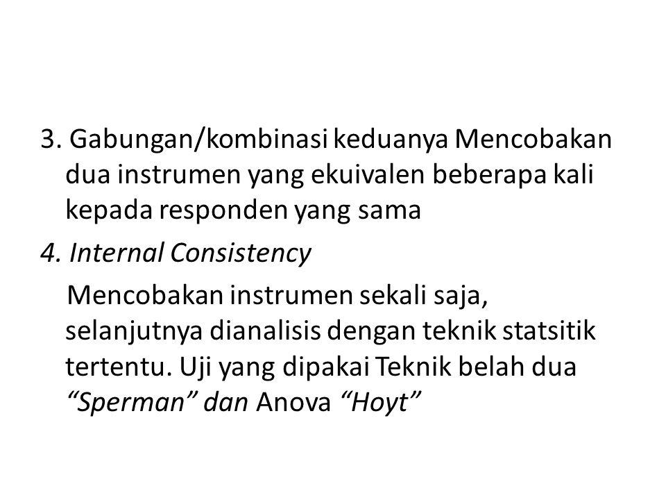 3. Gabungan/kombinasi keduanya Mencobakan dua instrumen yang ekuivalen beberapa kali kepada responden yang sama 4. Internal Consistency Mencobakan ins