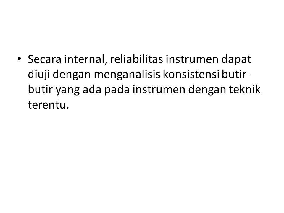 Secara internal, reliabilitas instrumen dapat diuji dengan menganalisis konsistensi butir- butir yang ada pada instrumen dengan teknik terentu.