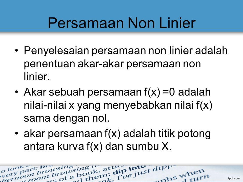 Persamaan Non Linier Penyelesaian persamaan non linier adalah penentuan akar-akar persamaan non linier. Akar sebuah persamaan f(x) =0 adalah nilai-nil