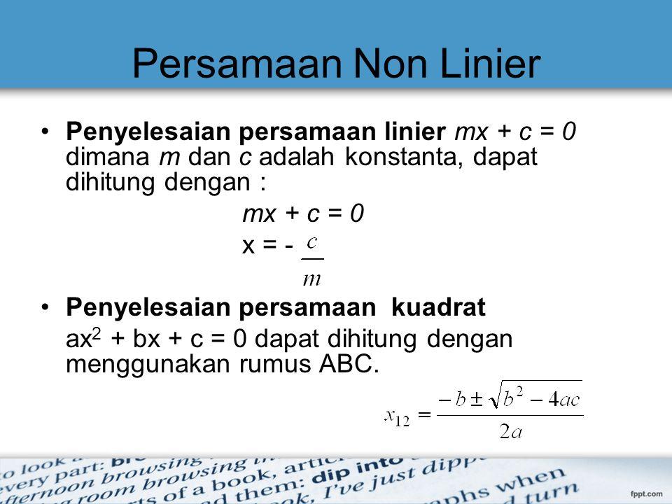 Penyelesaian Persamaan Non Linier Metode Tertutup –Mencari akar pada range [a,b] tertentu –Dalam range[a,b] dipastikan terdapat satu akar –Hasil selalu konvergen  disebut juga metode konvergen Metode Terbuka –Diperlukan tebakan awal –x n dipakai untuk menghitung x n+1 –Hasil dapat konvergen atau divergen