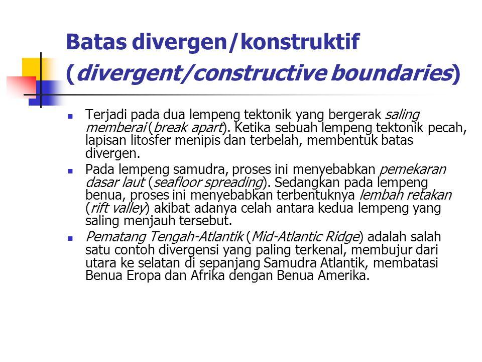 Batas divergen/konstruktif (divergent/constructive boundaries) Terjadi pada dua lempeng tektonik yang bergerak saling memberai (break apart). Ketika s