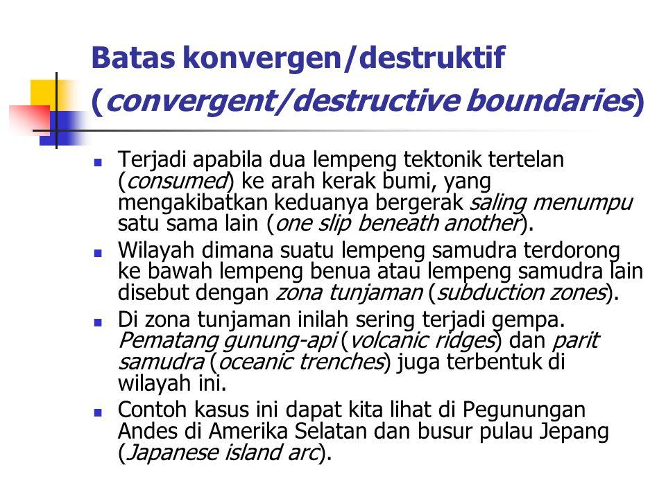 Batas konvergen/destruktif (convergent/destructive boundaries) Terjadi apabila dua lempeng tektonik tertelan (consumed) ke arah kerak bumi, yang menga
