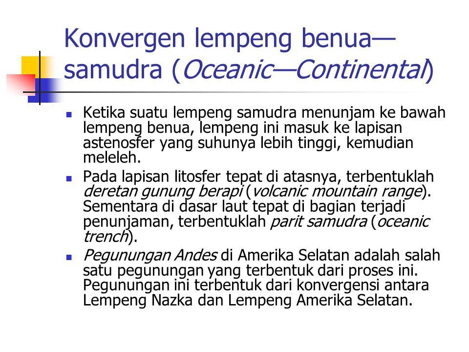Konvergen lempeng benua— samudra (Oceanic—Continental) Ketika suatu lempeng samudra menunjam ke bawah lempeng benua, lempeng ini masuk ke lapisan aste