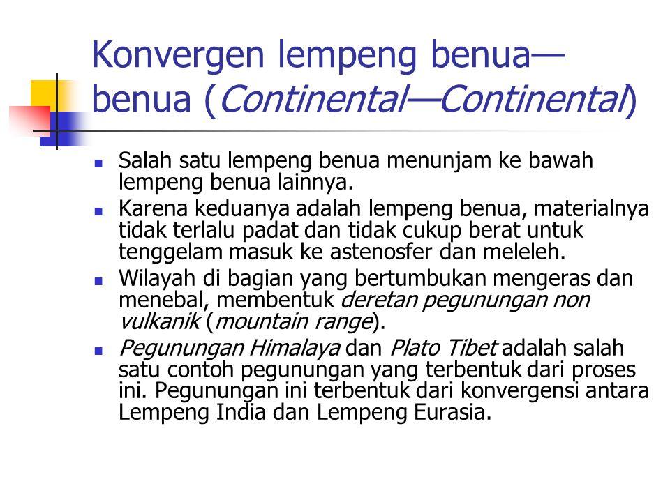 Konvergen lempeng benua— benua (Continental—Continental) Salah satu lempeng benua menunjam ke bawah lempeng benua lainnya. Karena keduanya adalah lemp