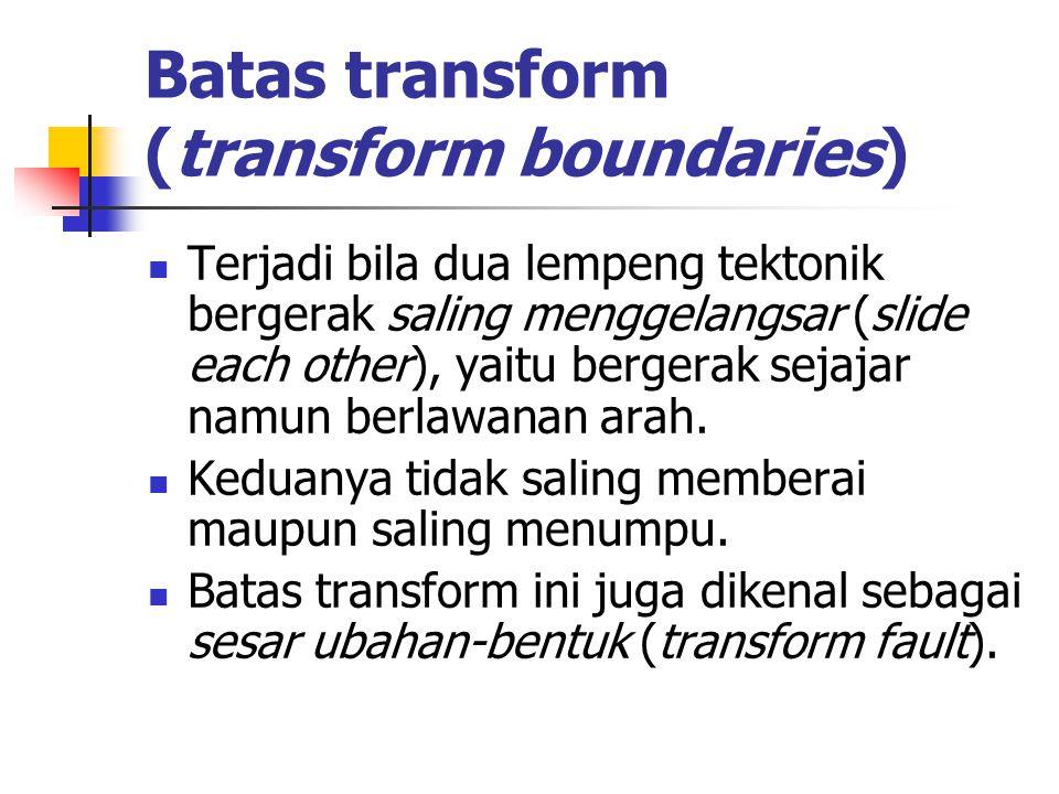 Batas transform (transform boundaries) Terjadi bila dua lempeng tektonik bergerak saling menggelangsar (slide each other), yaitu bergerak sejajar namu