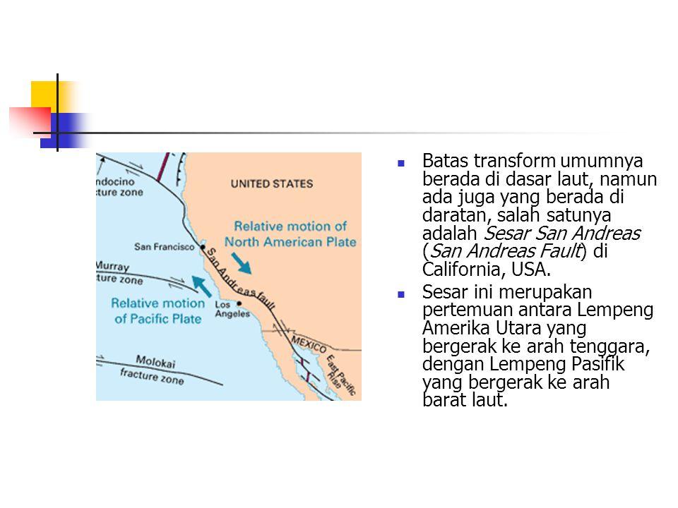 Batas transform umumnya berada di dasar laut, namun ada juga yang berada di daratan, salah satunya adalah Sesar San Andreas (San Andreas Fault) di Cal
