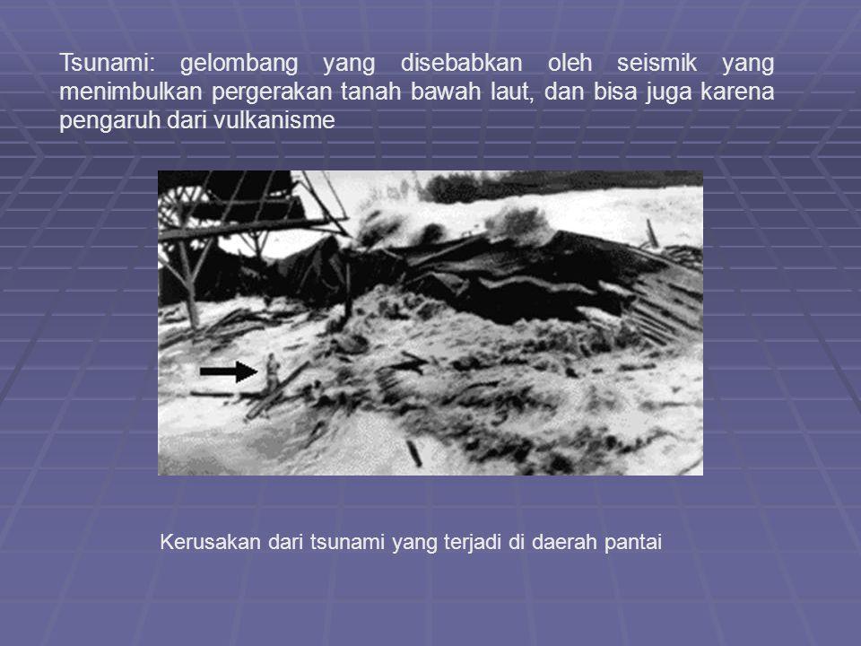 Tsunami: gelombang yang disebabkan oleh seismik yang menimbulkan pergerakan tanah bawah laut, dan bisa juga karena pengaruh dari vulkanisme Kerusakan