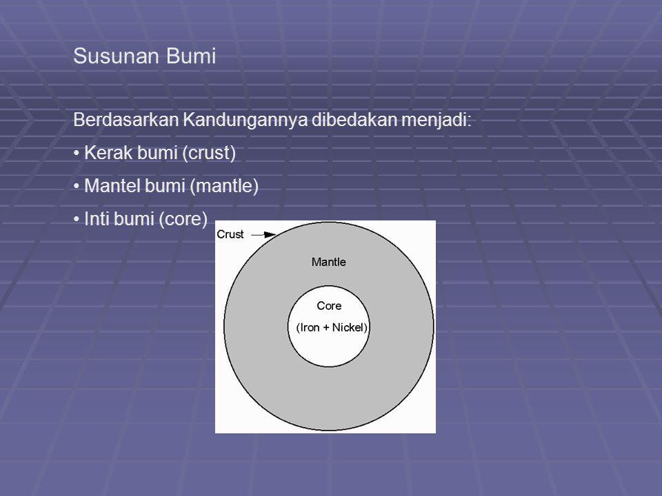 Susunan Bumi Berdasarkan Kandungannya dibedakan menjadi: Kerak bumi (crust) Mantel bumi (mantle) Inti bumi (core)