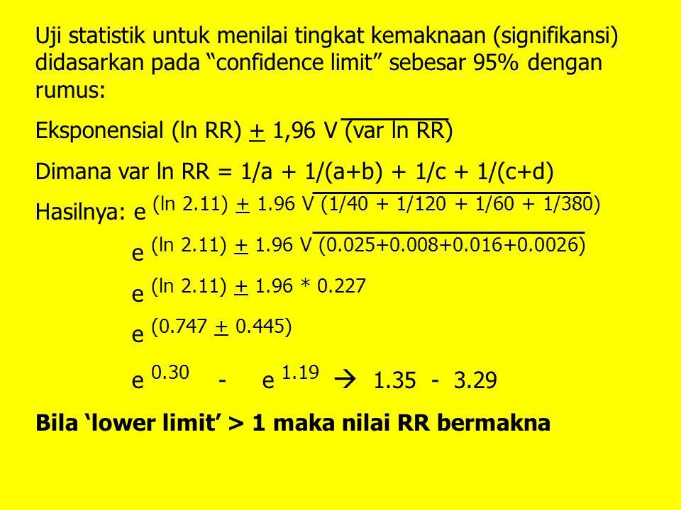 Uji statistik untuk menilai tingkat kemaknaan (signifikansi) didasarkan pada confidence limit sebesar 95% dengan rumus: Eksponensial (ln RR) + 1,96 V (var ln RR) Dimana var ln RR = 1/a + 1/(a+b) + 1/c + 1/(c+d) Hasilnya: e (ln 2.11) + 1.96 V (1/40 + 1/120 + 1/60 + 1/380) e (ln 2.11) + 1.96 V (0.025+0.008+0.016+0.0026) e (ln 2.11) + 1.96 * 0.227 e (0.747 + 0.445) e 0.30 - e 1.19  1.35 - 3.29 Bila 'lower limit' > 1 maka nilai RR bermakna