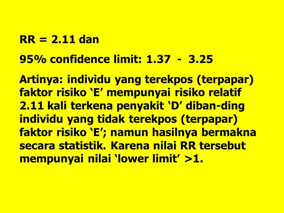RR = 2.11 dan 95% confidence limit: 1.37 - 3.25 Artinya: individu yang terekpos (terpapar) faktor risiko 'E' mempunyai risiko relatif 2.11 kali terkena penyakit 'D' diban-ding individu yang tidak terekpos (terpapar) faktor risiko 'E'; namun hasilnya bermakna secara statistik.