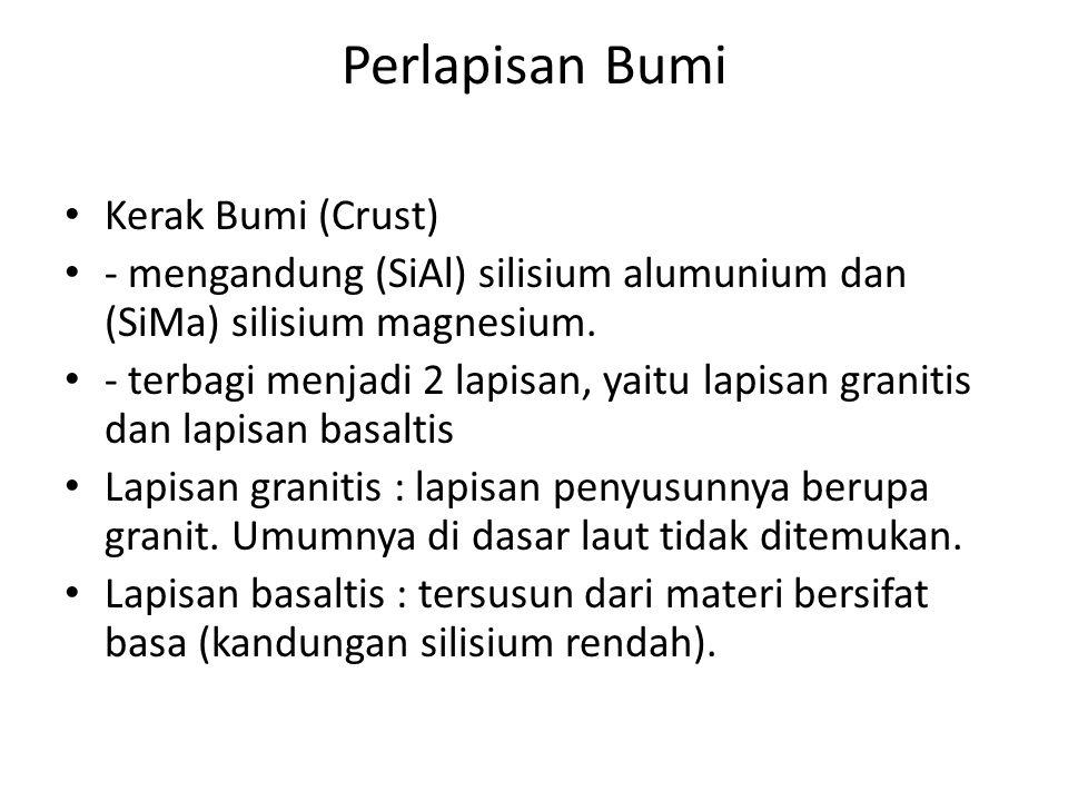 Perlapisan Bumi Kerak Bumi (Crust) - mengandung (SiAl) silisium alumunium dan (SiMa) silisium magnesium. - terbagi menjadi 2 lapisan, yaitu lapisan gr
