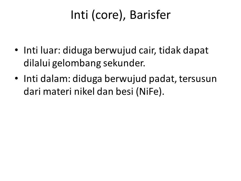 Inti (core), Barisfer Inti luar: diduga berwujud cair, tidak dapat dilalui gelombang sekunder. Inti dalam: diduga berwujud padat, tersusun dari materi