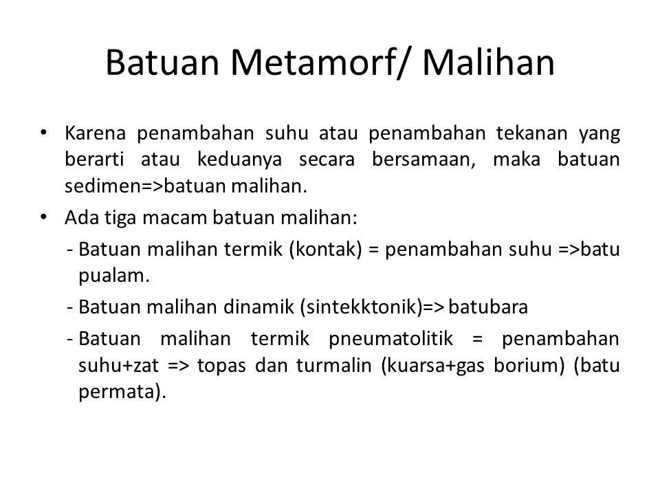 Batuan Metamorf/ Malihan Karena penambahan suhu atau penambahan tekanan yang berarti atau keduanya secara bersamaan, maka batuan sedimen=>batuan malih