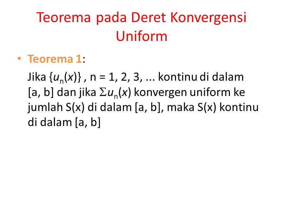 Teorema pada Deret Konvergensi Uniform Teorema 1: Jika {u n (x)}, n = 1, 2, 3,... kontinu di dalam [a, b] dan jika  u n (x) konvergen uniform ke juml
