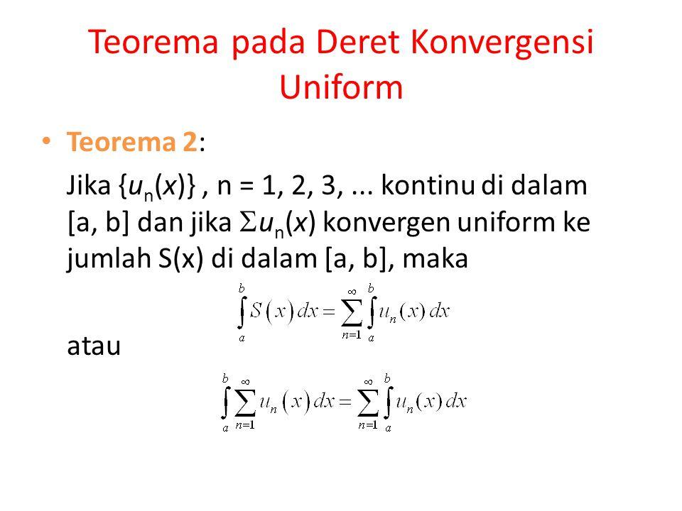 Teorema pada Deret Konvergensi Uniform Teorema 2: Jika {u n (x)}, n = 1, 2, 3,... kontinu di dalam [a, b] dan jika  u n (x) konvergen uniform ke juml