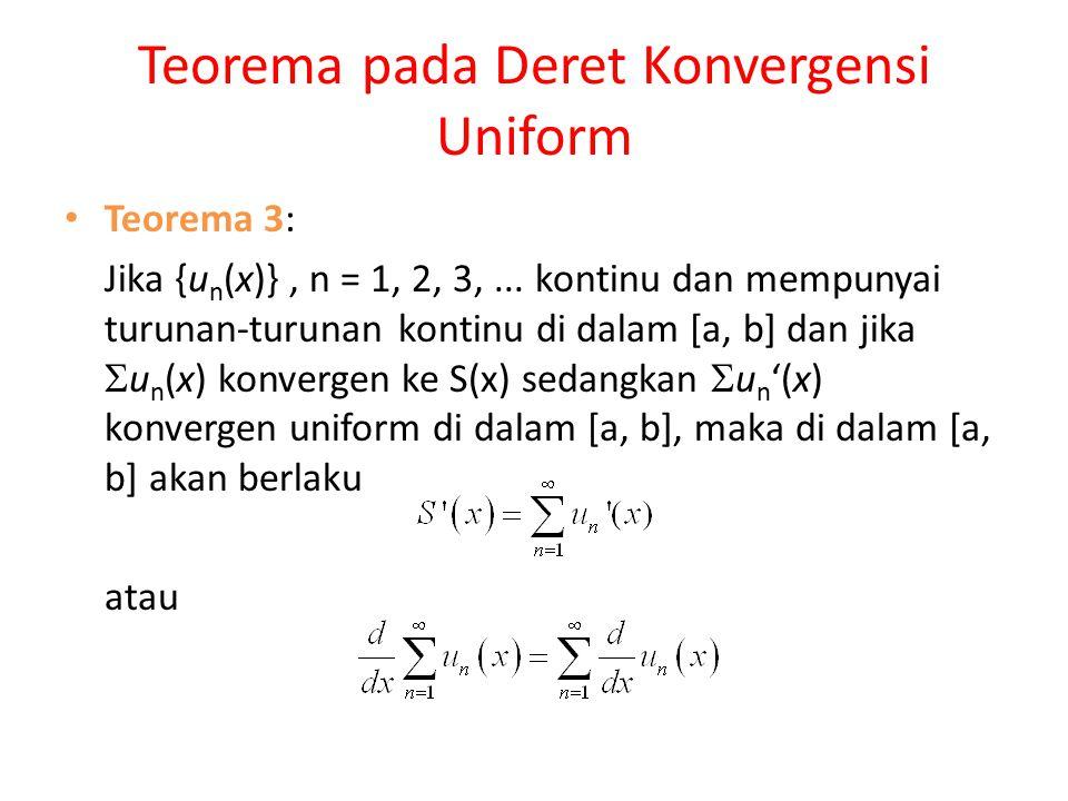 Teorema pada Deret Konvergensi Uniform Teorema 3: Jika {u n (x)}, n = 1, 2, 3,... kontinu dan mempunyai turunan-turunan kontinu di dalam [a, b] dan ji