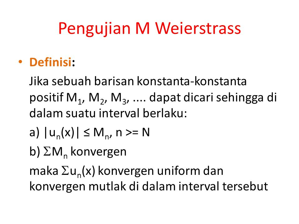 Teorema pada Deret Konvergensi Uniform Artinya bila diberikan  > 0 maka dapat dicari  > 0  |S n (x + h) – S n (x)| <  /3 bila |h| <  Karena  u n (x) konvergen uniform, maka dapat dipilih N  |R n (x)| N Maka diperoleh bahwa |S(x + h) – S(x)| ≤ |S n (x + h) – S n (x)| + |R n (x + h)| + |R n (x)| <  /3 +  /3 +  /3 =  untuk|h| <   S(x) kontinu dalam [a, b]