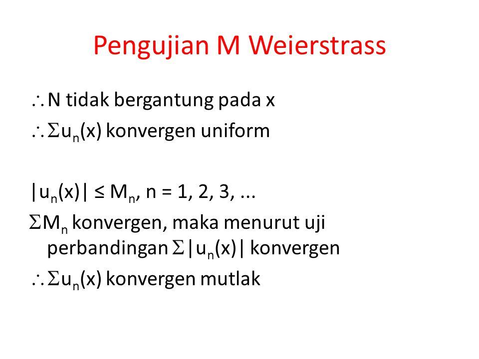 Pengujian M Weierstrass  N tidak bergantung pada x  u n (x) konvergen uniform |u n (x)| ≤ M n, n = 1, 2, 3,...  M n konvergen, maka menurut uji pe