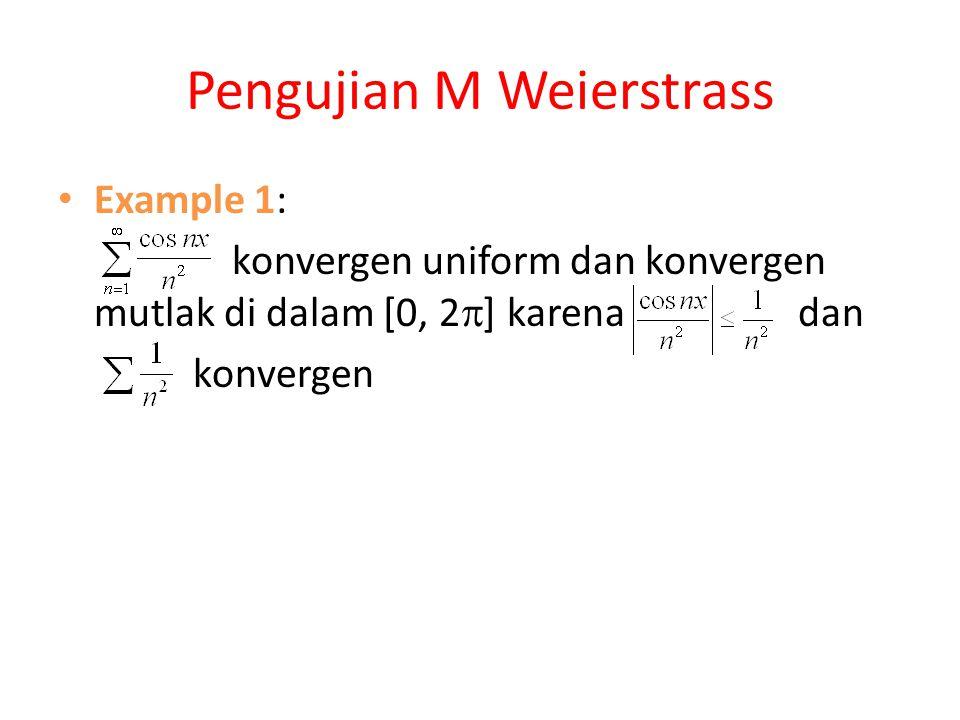 Pengujian M Weierstrass Example 2: Test for uniform convergence of Jawab: Dengan uji rasio, deret ini konvergen pada interval  1 ≤ x ≤ 1 Untuk semua x pada interval ini, berlaku.