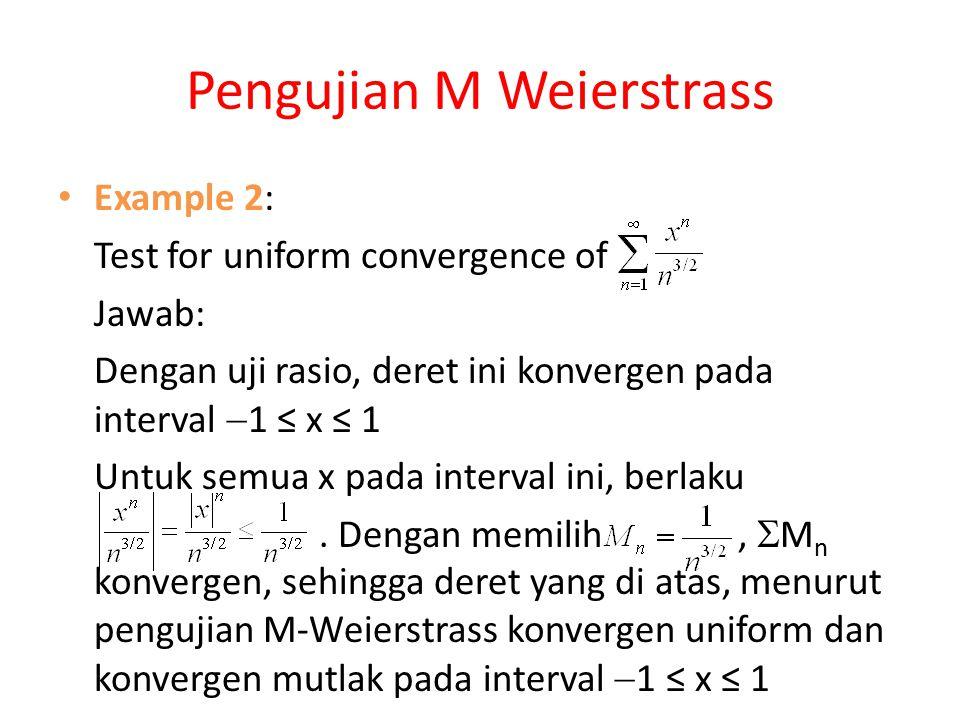 Pengujian M Weierstrass Example 2: Test for uniform convergence of Jawab: Dengan uji rasio, deret ini konvergen pada interval  1 ≤ x ≤ 1 Untuk semua