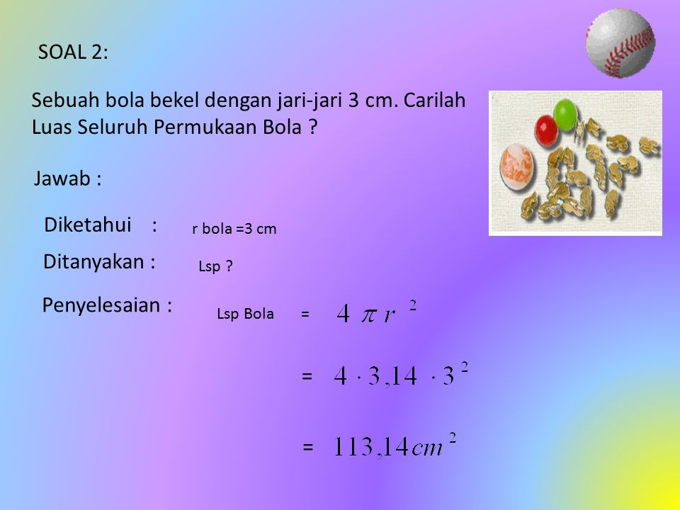 Contoh soal Sebuah bola mempunyai diameter 24 cm, maka volum udara yang terdapat didalamnya adalah …… Jawab : Diketahui d= 24 cm, jadi r= 12 cm Volum=