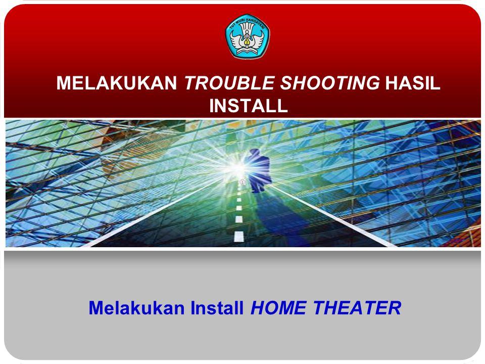 Melakukan Install HOME THEATER MELAKUKAN TROUBLE SHOOTING HASIL INSTALL