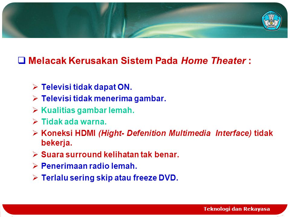 Teknologi dan Rekayasa  Melacak Kerusakan Sistem Pada Home Theater :  Televisi tidak dapat ON.  Televisi tidak menerima gambar.  Kualitias gambar