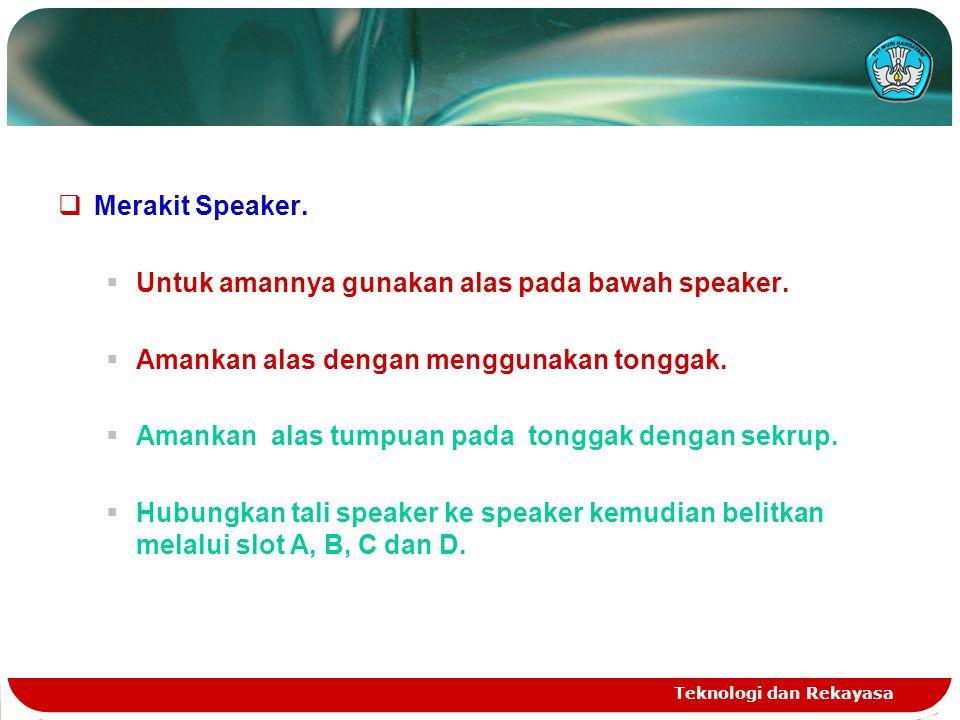 Teknologi dan Rekayasa  Merakit Speaker.  Untuk amannya gunakan alas pada bawah speaker.  Amankan alas dengan menggunakan tonggak.  Amankan alas t