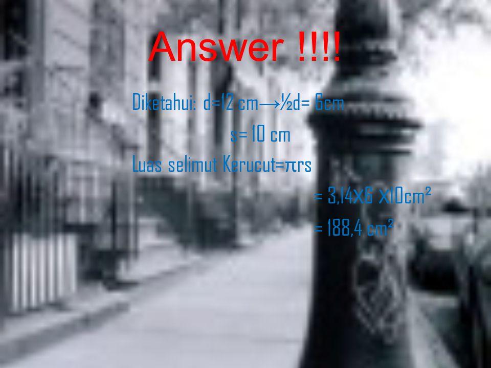Answer !!!! Diketahui: d=12 cm → ½d= 6cm s= 10 cm Luas selimut Kerucut= π rs = 3,14 Х 6 Х 10cm² = 188,4 cm²