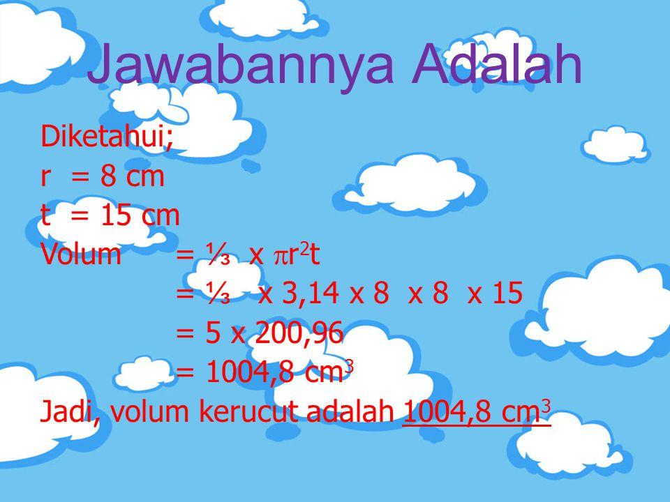 Jawabannya Adalah Diketahui; r = 8 cm t = 15 cm Volum = ⅓ x  r 2 t = ⅓ x 3,14 x 8 x 8 x 15 = 5 x 200,96 = 1004,8 cm 3 Jadi, volum kerucut adalah 1004