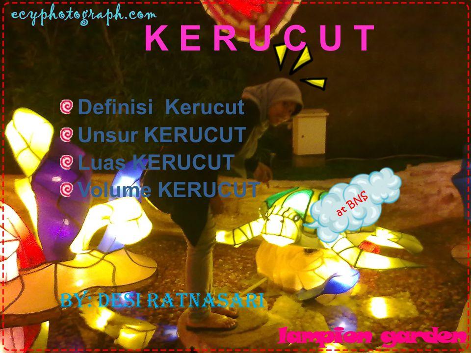 K E R U C U T Definisi Kerucut Unsur KERUCUT Luas KERUCUT Volume KERUCUT By: Desi Ratnasari