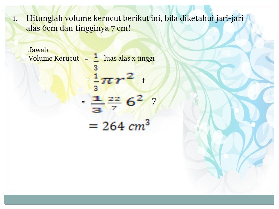 1.Hitunglah volume kerucut berikut ini, bila diketahui jari-jari alas 6cm dan tingginya 7 cm.
