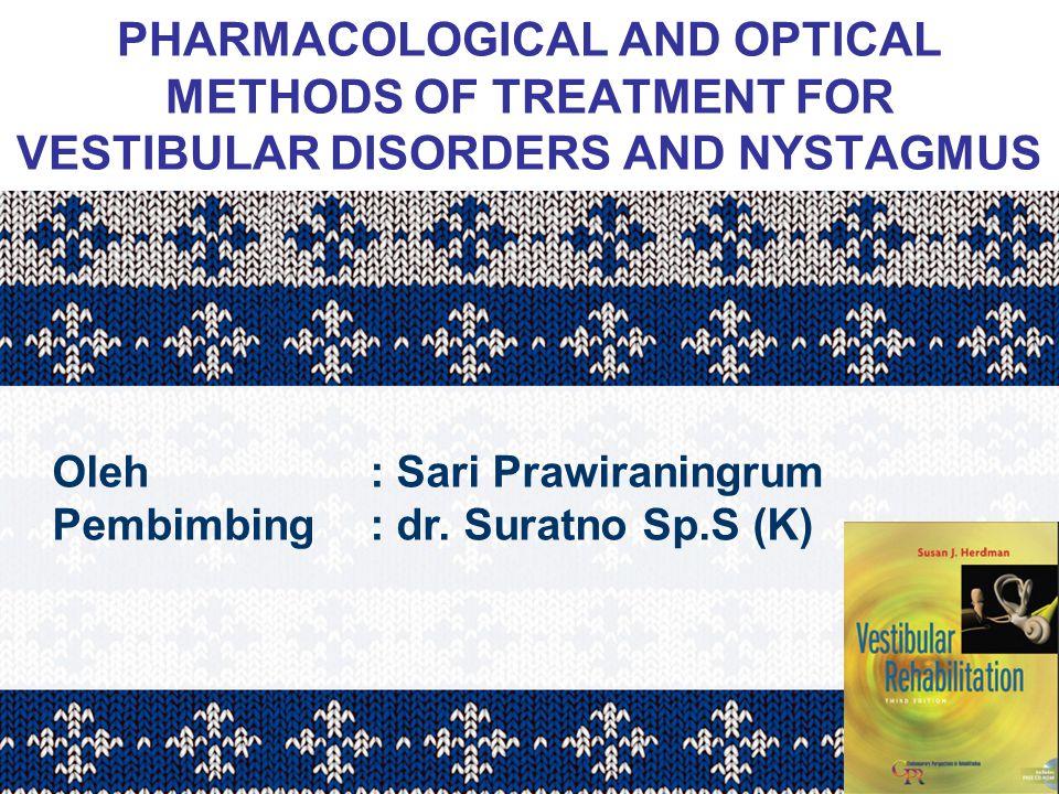 PHARMACOLOGICAL AND OPTICAL METHODS OF TREATMENT FOR VESTIBULAR DISORDERS AND NYSTAGMUS Oleh: Sari Prawiraningrum Pembimbing: dr. Suratno Sp.S (K)
