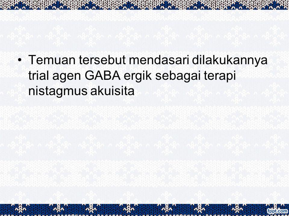 Temuan tersebut mendasari dilakukannya trial agen GABA ergik sebagai terapi nistagmus akuisita