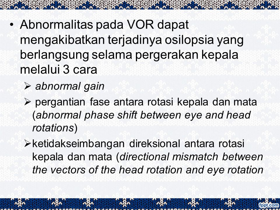 Abnormalitas pada VOR dapat mengakibatkan terjadinya osilopsia yang berlangsung selama pergerakan kepala melalui 3 cara  abnormal gain  pergantian f