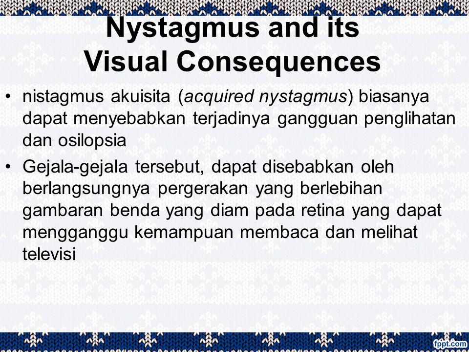 Nystagmus and its Visual Consequences nistagmus akuisita (acquired nystagmus) biasanya dapat menyebabkan terjadinya gangguan penglihatan dan osilopsia