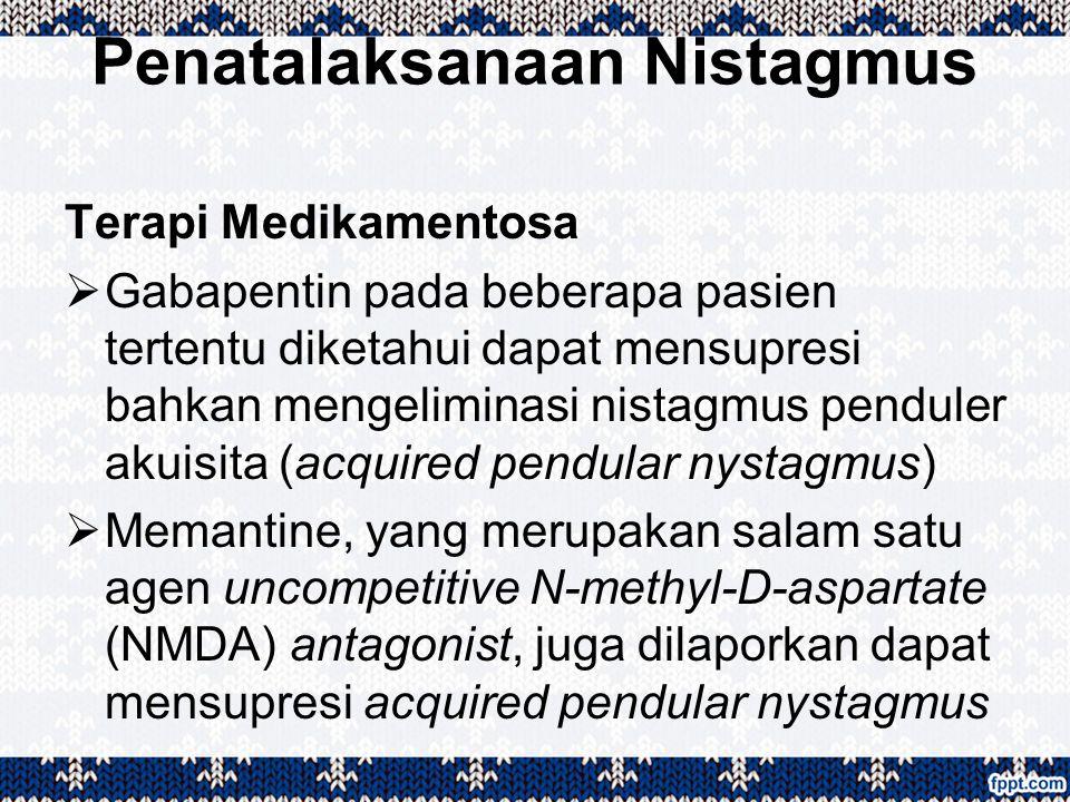 Penatalaksanaan Nistagmus Terapi Medikamentosa  Gabapentin pada beberapa pasien tertentu diketahui dapat mensupresi bahkan mengeliminasi nistagmus pe