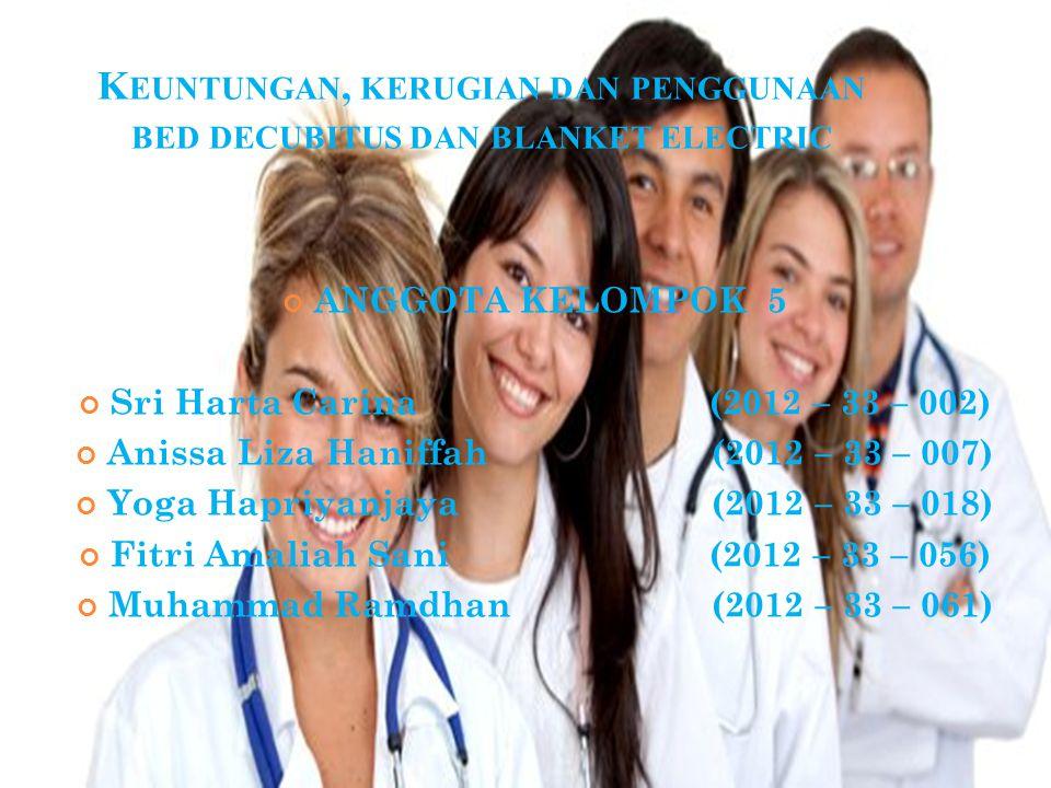 K EUNTUNGAN, KERUGIAN DAN PENGGUNAAN BED DECUBITUS DAN BLANKET ELECTRIC ANGGOTA KELOMPOK 5 Sri Harta Carina(2012 – 33 – 002) Anissa Liza Haniffah (2012 – 33 – 007) Yoga Hapriyanjaya (2012 – 33 – 018) Fitri Amaliah Sani(2012 – 33 – 056) Muhammad Ramdhan (2012 – 33 – 061)