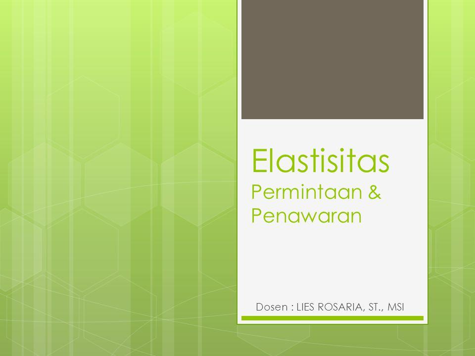Elastisitas Permintaan & Penawaran Dosen : LIES ROSARIA, ST., MSI