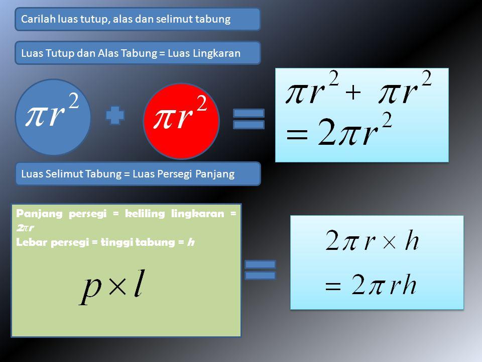 Panjang persegi = keliling lingkaran = 2 π r Lebar persegi = tinggi tabung = h Carilah luas tutup, alas dan selimut tabung Luas Tutup dan Alas Tabung