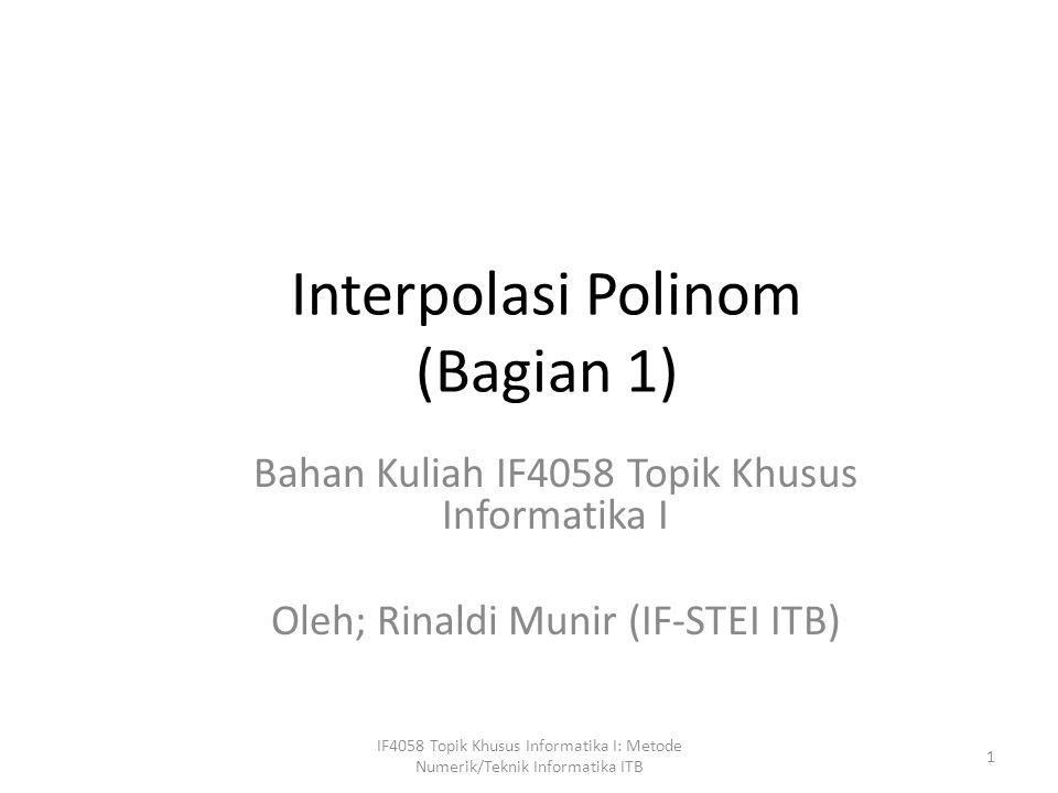 Interpolasi Polinom (Bagian 1) Bahan Kuliah IF4058 Topik Khusus Informatika I Oleh; Rinaldi Munir (IF-STEI ITB) 1 IF4058 Topik Khusus Informatika I: Metode Numerik/Teknik Informatika ITB