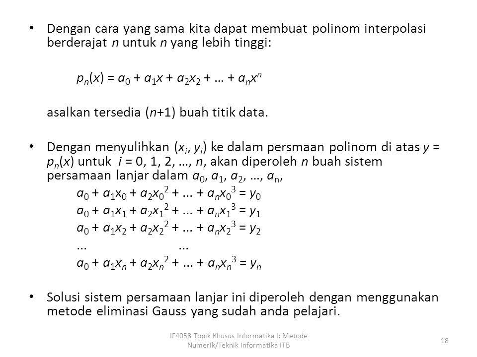 Dengan cara yang sama kita dapat membuat polinom interpolasi berderajat n untuk n yang lebih tinggi: p n (x) = a 0 + a 1 x + a 2 x 2 + … + a n x n asalkan tersedia (n+1) buah titik data.