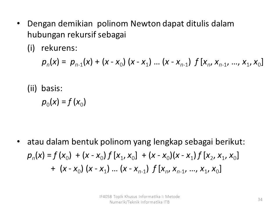 Dengan demikian polinom Newton dapat ditulis dalam hubungan rekursif sebagai (i) rekurens: p n (x) = p n-1 (x) + (x - x 0 ) (x - x 1 ) … (x - x n-1 ) f [x n, x n-1, …, x 1, x 0 ] (ii) basis: p 0 (x) = f (x 0 ) atau dalam bentuk polinom yang lengkap sebagai berikut: p n (x) = f (x 0 ) + (x - x 0 ) f [x 1, x 0 ] + (x - x 0 )(x - x 1 ) f [x 2, x 1, x 0 ] + (x - x 0 ) (x - x 1 ) … (x - x n-1 ) f [x n, x n-1, …, x 1, x 0 ] IF4058 Topik Khusus Informatika I: Metode Numerik/Teknik Informatika ITB 34