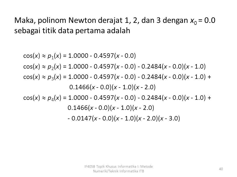 Maka, polinom Newton derajat 1, 2, dan 3 dengan x 0 = 0.0 sebagai titik data pertama adalah cos(x)  p 1 (x) = 1.0000 - 0.4597(x - 0.0) cos(x)  p 2 (x) = 1.0000 - 0.4597(x - 0.0) - 0.2484(x - 0.0)(x - 1.0) cos(x)  p 3 (x) = 1.0000 - 0.4597(x - 0.0) - 0.2484(x - 0.0)(x - 1.0) + 0.1466(x - 0.0)(x - 1.0)(x - 2.0) cos(x)  p 4 (x) = 1.0000 - 0.4597(x - 0.0) - 0.2484(x - 0.0)(x - 1.0) + 0.1466(x - 0.0)(x - 1.0)(x - 2.0) - 0.0147(x - 0.0)(x - 1.0)(x - 2.0)(x - 3.0) IF4058 Topik Khusus Informatika I: Metode Numerik/Teknik Informatika ITB 40