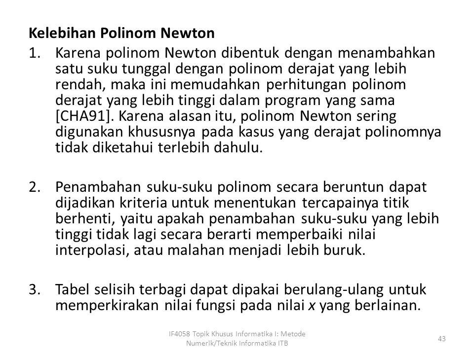Kelebihan Polinom Newton 1.Karena polinom Newton dibentuk dengan menambahkan satu suku tunggal dengan polinom derajat yang lebih rendah, maka ini memudahkan perhitungan polinom derajat yang lebih tinggi dalam program yang sama [CHA91].